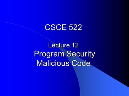 CSCE 522 Lecture 12 Program Security Malicious Code.