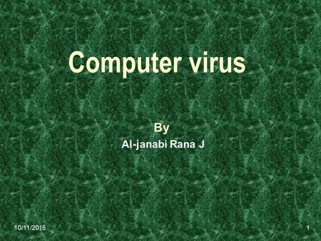 10/11/2015 Computer virus By Al-janabi Rana J 1. 10/11/2015 A computer virus is a computer program that can copy itself and infect a computer without.