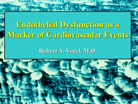 Endothelial Dysfunction as a Marker of Cardiovascular Events Robert A. Vogel, M.D.