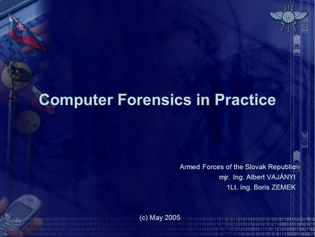 Computer Forensics in Practice Armed Forces of the Slovak Republic mjr. Ing. Albert VAJÁNYI 1Lt. Ing. Boris ZEMEK (c) May 2005.