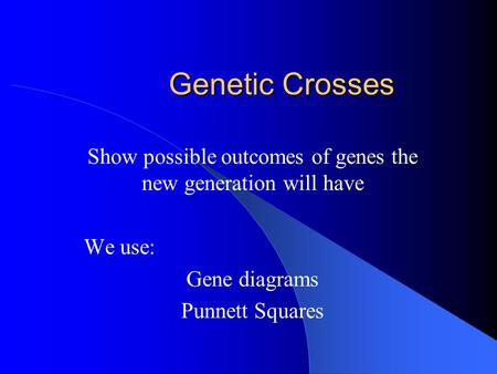 Genetic Crosses Show possible outcomes of genes the new generation will have We use: Gene diagrams Punnett Squares.