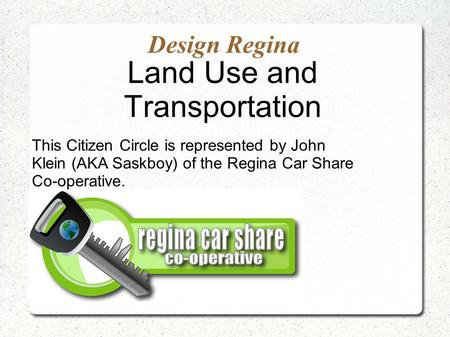 Design Regina Land Use and Transportation This Citizen Circle is represented by John Klein (AKA Saskboy) of the Regina Car Share Co-operative.