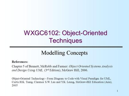 1 WXGC6102: Object-Oriented Techniques Modelling Concepts References: Chapter 5 of Bennett, McRobb and Farmer: Object Oriented Systems Analysis and Design.