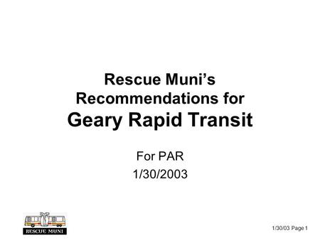 1/30/03 Page 1 Rescue Muni's Recommendations for Geary Rapid Transit For PAR 1/30/2003.