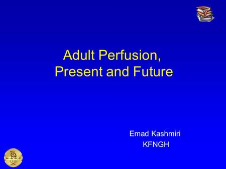 Adult Perfusion, Present and Future Emad Kashmiri KFNGH.