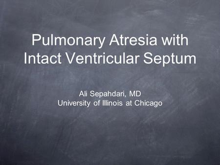 Pulmonary Atresia with Intact Ventricular Septum Ali Sepahdari, MD University of Illinois at Chicago.