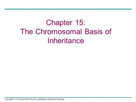 Copyright © 2005 Pearson Education, Inc. publishing as Benjamin Cummings Chapter 15: The Chromosomal Basis of Inheritance.