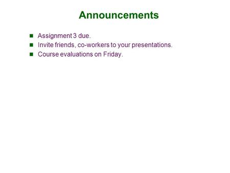 Announcements Assignment 3 due. Invite friends, co-workers to your presentations. Course evaluations on Friday.