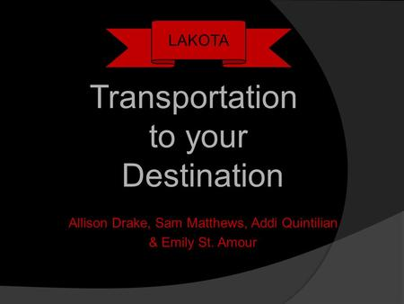 Allison Drake, Sam Matthews, Addi Quintilian & Emily St. Amour LAKOTA Transportation to your Destination.
