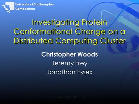 Investigating Protein Conformational Change on a Distributed Computing Cluster Christopher Woods Jeremy Frey Jonathan Essex University.