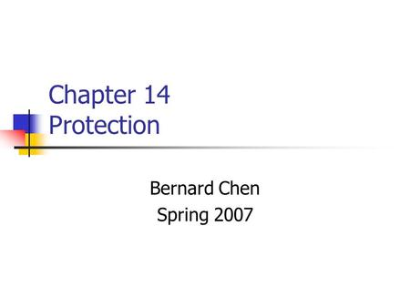 Chapter 14 Protection Bernard Chen Spring 2007. 14.1 Goal of Protection Protection was originally conceived as an adjunct to multiprogramming operation.