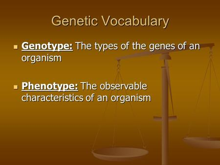 Genetic Vocabulary Genotype: The types of the genes of an organism Genotype: The types of the genes of an organism Phenotype: The observable characteristics.
