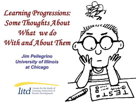 Learning Progressions: Some Thoughts About What we do With and About Them Jim Pellegrino University of Illinois at Chicago.