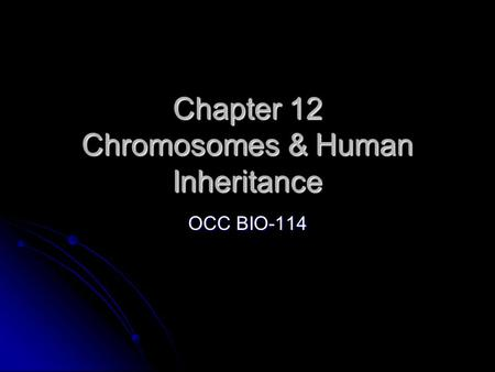 Chapter 12 Chromosomes & Human Inheritance OCC BIO-114.