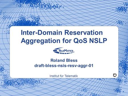 Institut für Telematik Inter-Domain Reservation Aggregation for QoS NSLP Roland Bless draft-bless-nsis-resv-aggr-01.