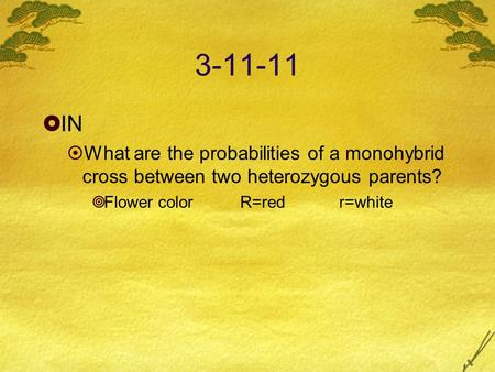 3-11-11  IN  What are the probabilities of a monohybrid cross between two heterozygous parents?  Flower color R=redr=white.
