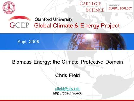 Stanford University Global Climate & Energy Project Biomass Energy: the Climate Protective Domain Chris Field  Sept, 2008.
