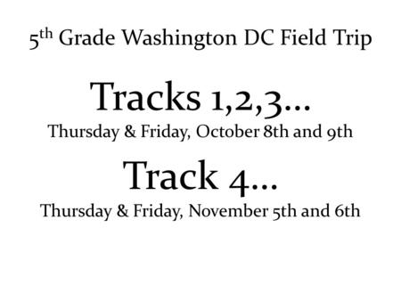 5 th Grade Washington DC Field Trip Tracks 1,2,3… Thursday & Friday, October 8th and 9th Track 4… Thursday & Friday, November 5th and 6th.