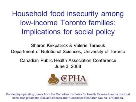 Household food insecurity among low-income Toronto families: Implications for social policy Sharon Kirkpatrick & Valerie Tarasuk Department of Nutritional.