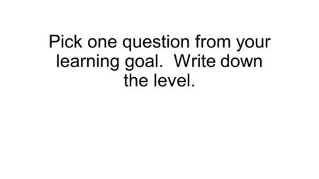 Pick one question from your learning goal. Write down the level.