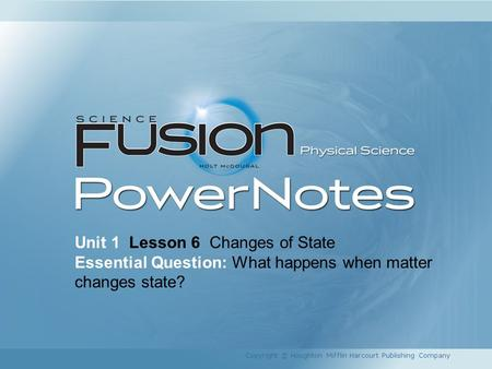 Unit 1 Lesson 6 Changes of State Essential Question: What happens when matter changes state? Copyright © Houghton Mifflin Harcourt Publishing Company.