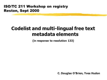 ISO/TC 211 Workshop on registry Reston, Sept 2000 Codelist and multi-lingual free text metadata elements (in response to resolution 133) C. Douglas O'Brien,