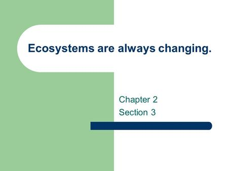 Ecosystems are always changing. Chapter 2 Section 3.