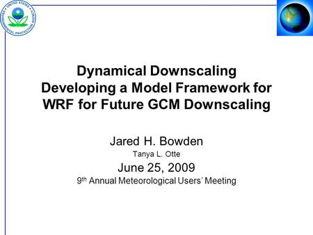 Dynamical Downscaling Developing a Model Framework for WRF for Future GCM Downscaling Jared H. Bowden Tanya L. Otte June 25, 2009 9 th Annual Meteorological.