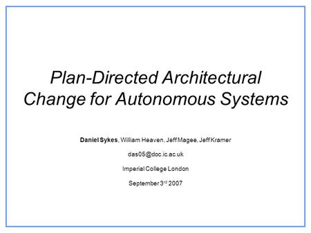Plan-Directed Architectural Change for Autonomous Systems Daniel Sykes, William Heaven, Jeff Magee, Jeff Kramer Imperial College London.