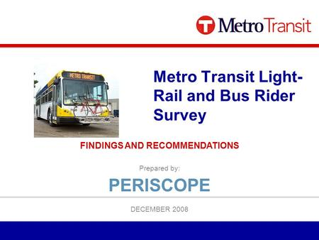 Prepared by: DECEMBER 2008 Metro Transit Light- Rail and Bus Rider Survey FINDINGS AND RECOMMENDATIONS PERISCOPE.