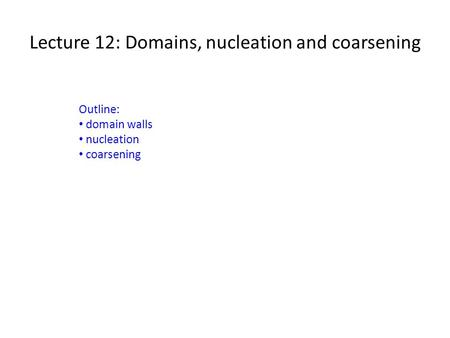 Lecture 12: Domains, nucleation and coarsening Outline: domain walls nucleation coarsening.
