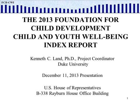 FCD CWI THE 2013 FOUNDATION FOR CHILD DEVELOPMENT CHILD AND YOUTH WELL-BEING INDEX REPORT Kenneth C. Land, Ph.D., Project Coordinator Duke University December.