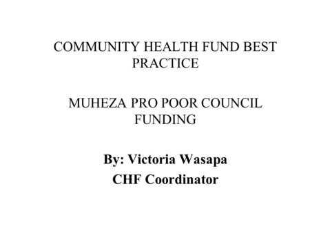 COMMUNITY HEALTH FUND BEST PRACTICE MUHEZA PRO POOR COUNCIL FUNDING By: Victoria Wasapa CHF Coordinator.