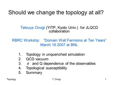 "TopologyT. Onogi1 Should we change the topology at all? Tetsuya Onogi (YITP, Kyoto Univ.) for JLQCD collaboration RBRC Workshp: ""Domain Wall Fermions at."