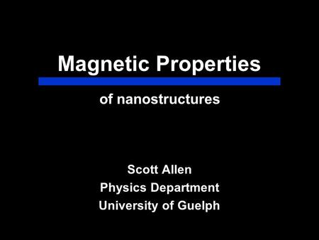 Magnetic Properties Scott Allen Physics Department University of Guelph of nanostructures.