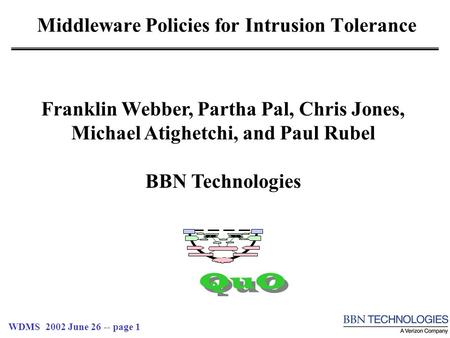 WDMS 2002 June 26 -- page 1 Middleware Policies for Intrusion Tolerance QuO Franklin Webber, Partha Pal, Chris Jones, Michael Atighetchi, and Paul Rubel.