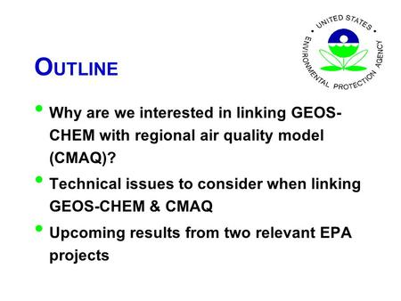 O UTLINE Why are we interested in linking GEOS- CHEM with regional air quality model (CMAQ)? Technical issues to consider when linking GEOS-CHEM & CMAQ.