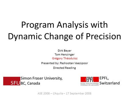 Program Analysis with Dynamic Change of Precision Dirk Beyer Tom Henzinger Grégory Théoduloz Presented by: Pashootan Vaezipoor Directed Reading ASE 2008.