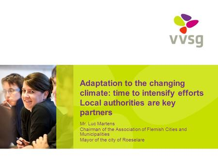 Adaptation to the changing climate: time to intensify efforts Local authorities are key partners Mr. Luc Martens Chairman of the Association of Flemish.