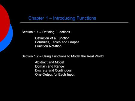 Chapter 1 – Introducing Functions Section 1.1 – Defining Functions Definition of a Function Formulas, Tables and Graphs Function Notation Section 1.2 –