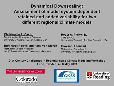 Dynamical Downscaling: Assessment of model system dependent retained and added variability for two different regional climate models Christopher L. Castro.