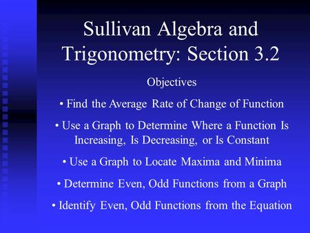 Sullivan Algebra and Trigonometry: Section 3.2 Objectives Find the Average Rate of Change of Function Use a Graph to Determine Where a Function Is Increasing,