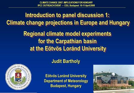 Eötvös Loránd University Department of Meteorology Budapest, Hungary Judit Bartholy Introduction to panel discussion 1: Climate change projections in Europe.