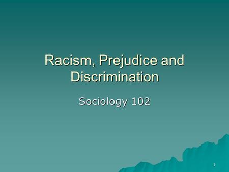 1 Racism, Prejudice and Discrimination Sociology 102.