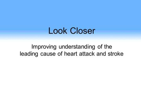 Look Closer Improving understanding of the leading cause of heart attack and stroke.