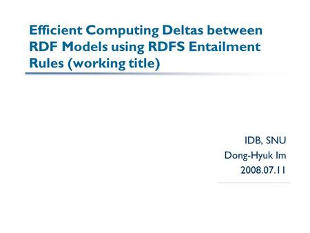 IDB, SNU Dong-Hyuk Im 2008.07.11 Efficient Computing Deltas between RDF Models using RDFS Entailment Rules (working title)