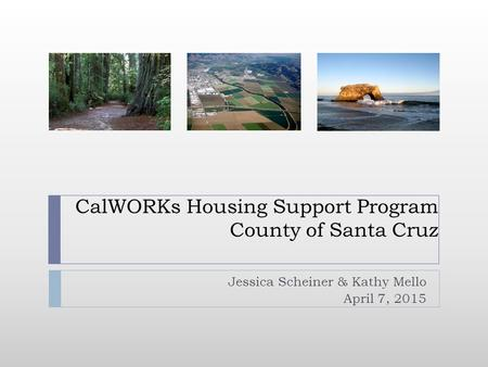 CalWORKs Housing Support Program County of Santa Cruz Jessica Scheiner & Kathy Mello April 7, 2015.