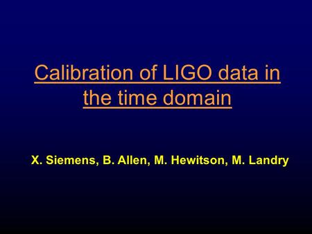 Calibration of LIGO data in the time domain X. Siemens, B. Allen, M. Hewitson, M. Landry.