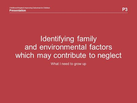Childhood Neglect: Improving Outcomes for Children Presentation P3 Childhood Neglect: Improving Outcomes for Children Presentation Identifying family and.