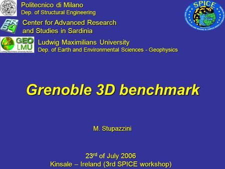 M. Stupazzini M. Stupazzini Grenoble 3D benchmark July 2006 23 rd of July 2006 Kinsale – Ireland (3rd SPICE workshop) Politecnico di Milano Dep. of Structural.